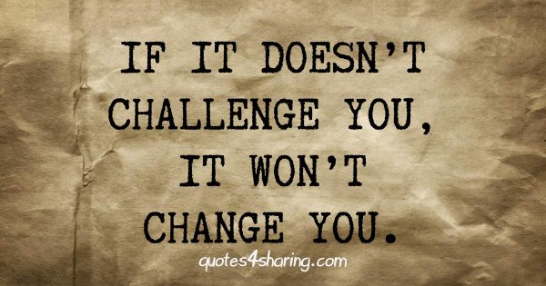 If it doesn't challenge you, it won't change you