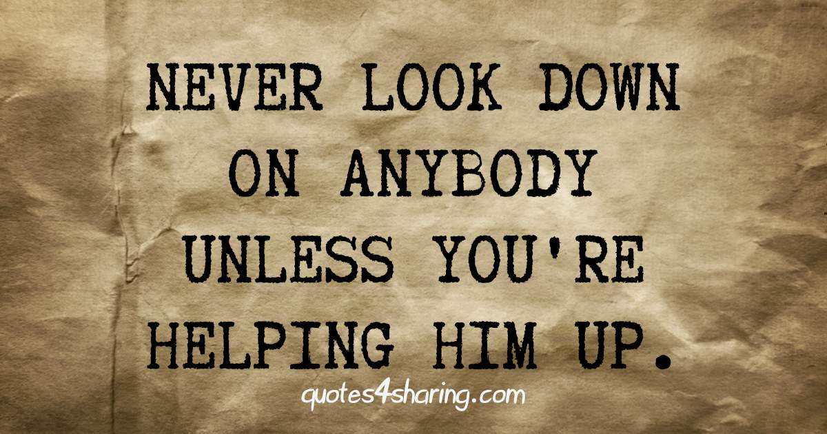Never look down on anybody unless you're helping him up