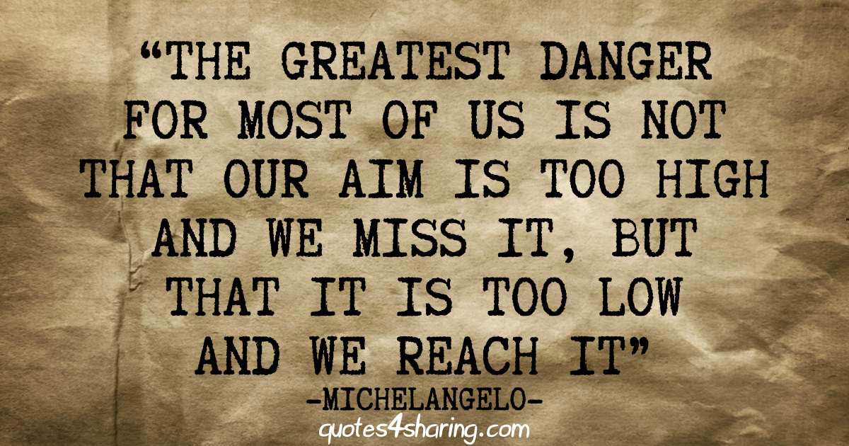 The greatest danger for most of us is not that our aim is too high and we miss it, but that is too low and we reach it - Michelangelo