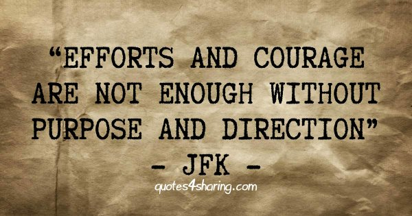 Efforts and courage are not enough without purpose and direction - JFK
