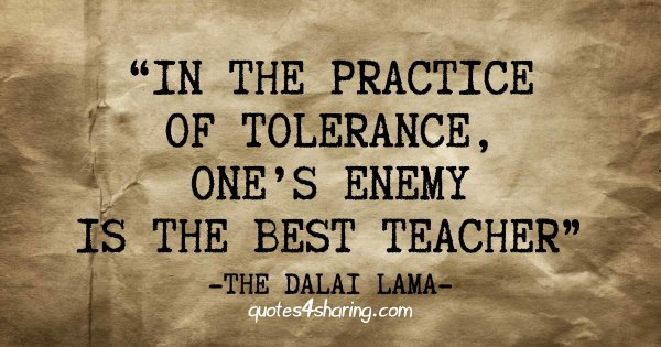 In the practice of tolerance, one's enemy is the best teacher - The Dalai Lama