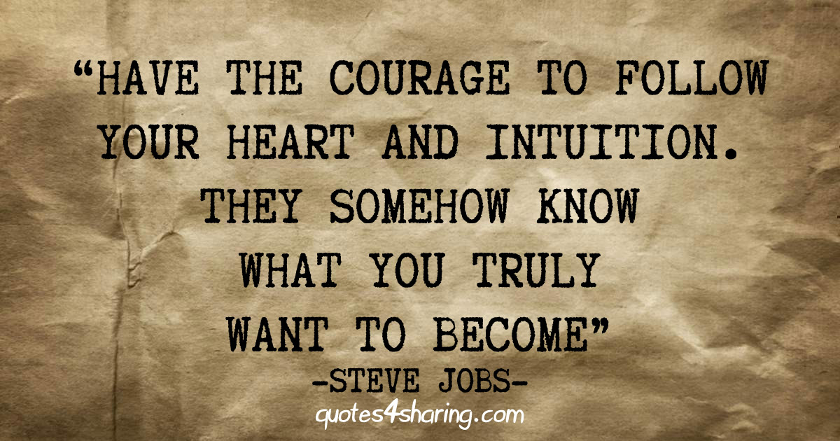 Have the courage to follow your heart and intuition. They somehow know what you truly want to become - Steve Jobs