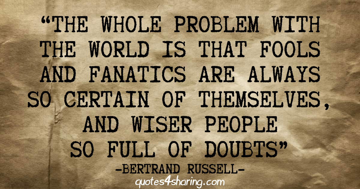 The whole problem with the world is that fools and fanatics are always so certain of themselves, and wiser people so full of doubts - Bertrand Russell