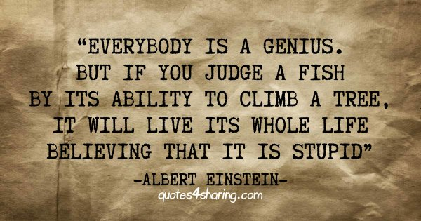 Everybody is a genius. But if you judge a fish by its ability to climb a tree, it will live its whole life believing that it is stupid - Albert Einstein