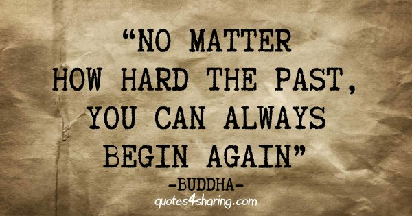No matter how hard the past, you can always begin again - Buddha