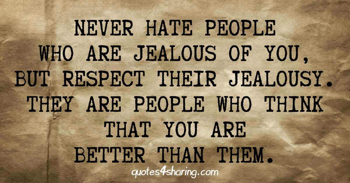 Never hate people who are jealous of you, but respect their jealousy. They are people who think that you are better than them