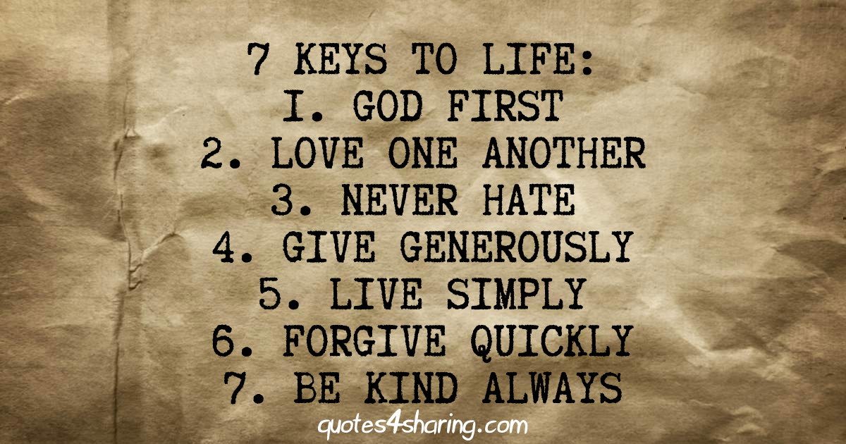 7 keys to life: 1 god first, 2 love one another, 3 never hate, 4 give generously, 5 live simply, 6 forgive quickly, be kind always