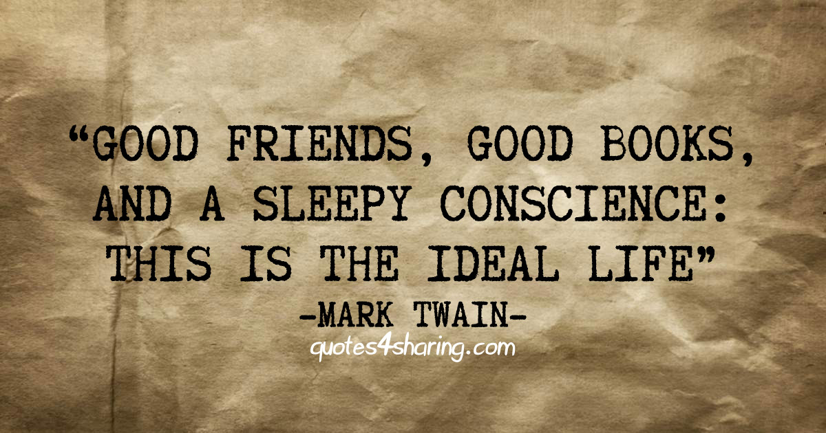 Good friends, good books, and a sleepy conscience: This is the ideal life - Mark Twain