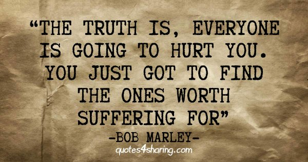 The truth is, everyone is going to hurt you. You just got to find the ones worth suffering for - Bob Marley
