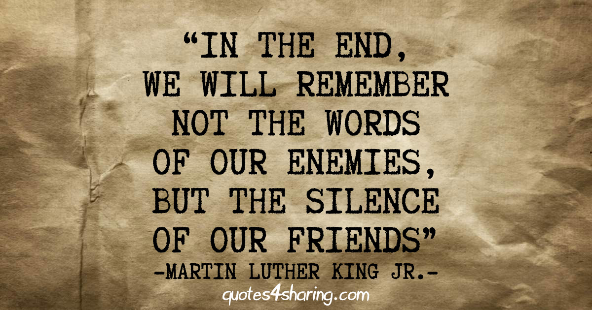 In the end, we will remember not the words of our enemies, but the silence of our friends - Martin Luther King Jr.
