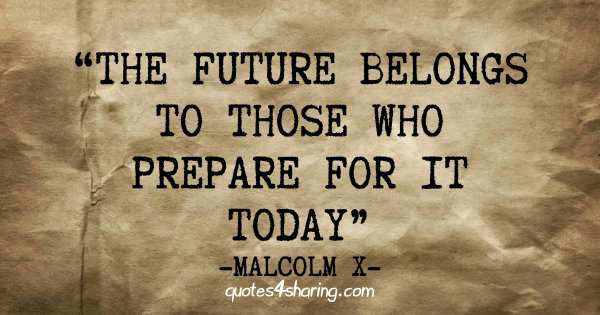 The future belongs to those who prepare for it today - Malcolm X