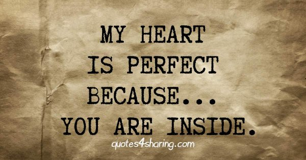 My heart is perfect because... you are inside.