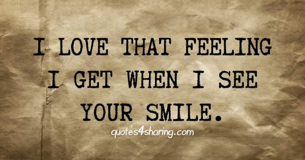 I love that feeling I get when I see your smile.