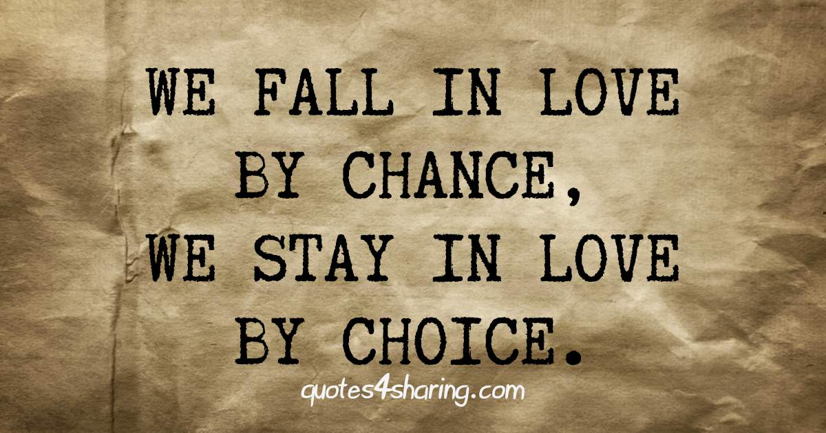 We fall in love by chance, we stay in love by choice.