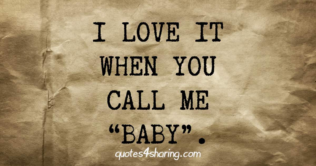 "I love it when you call me ""baby""."