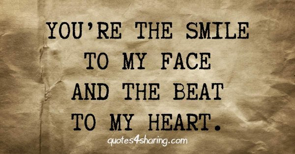 You're the smile to my face and the beat to my heart.