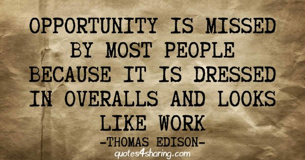 Opportunity is missed by most people because it is dressed in overalls and looks like work - Thomas Edison