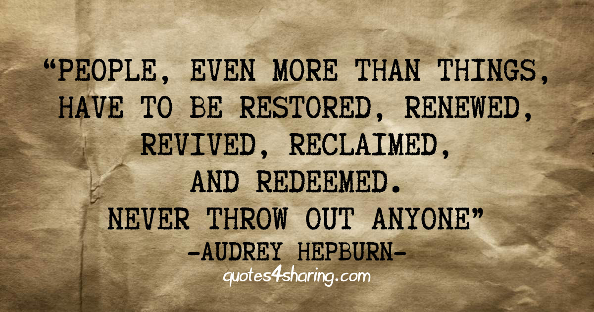 People, even more than things, have to be restored, renewed, revived, reclaimed, and redeemed. Never throw out anyone. - Audrey Hepburn