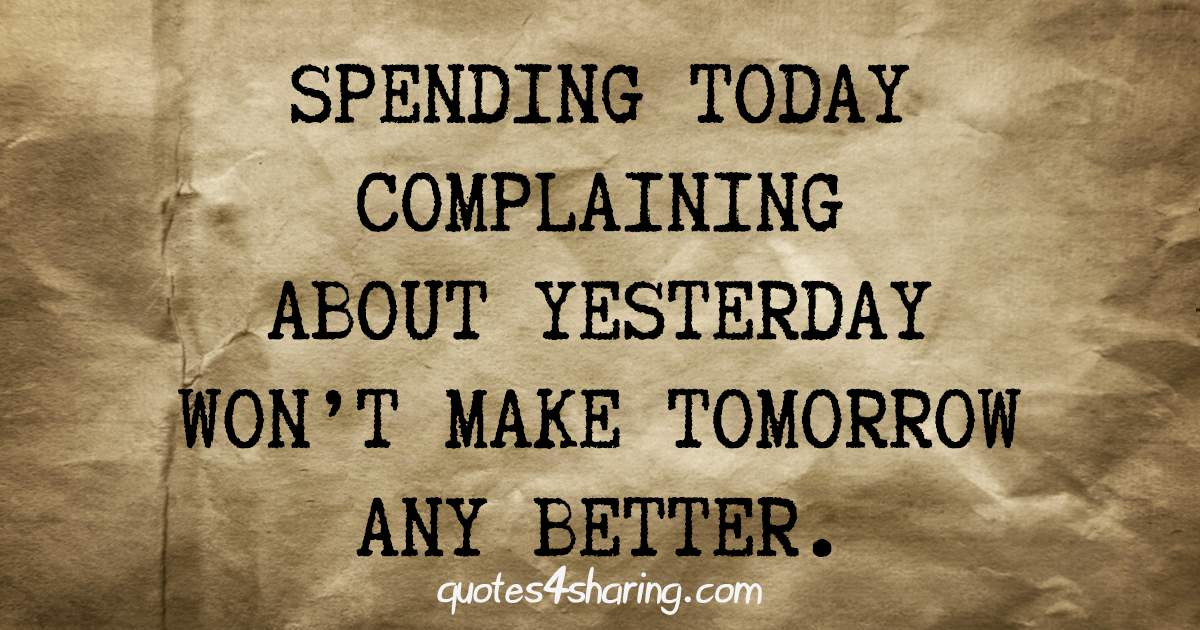 Spending today complaining about yesterday, won't make tomorrow any better.