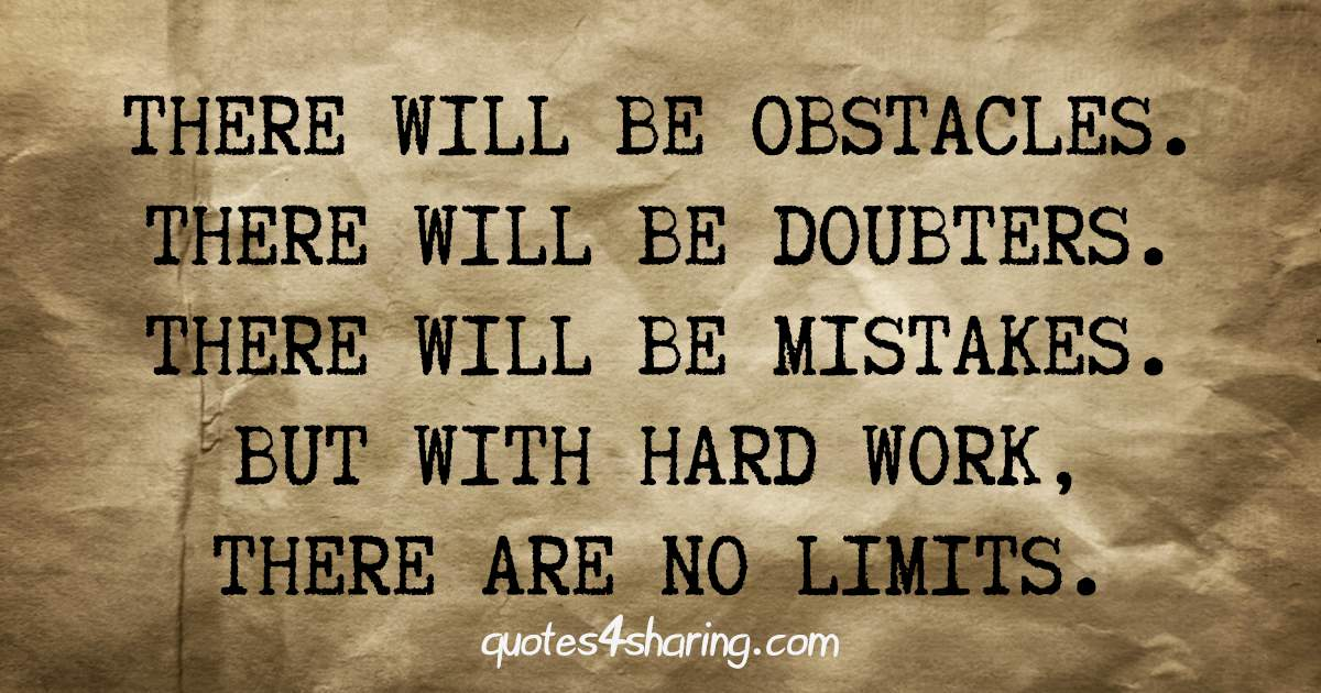 There will be obstacles. There will be doubters. There will be mistakes. But with hard work, there are no limits.