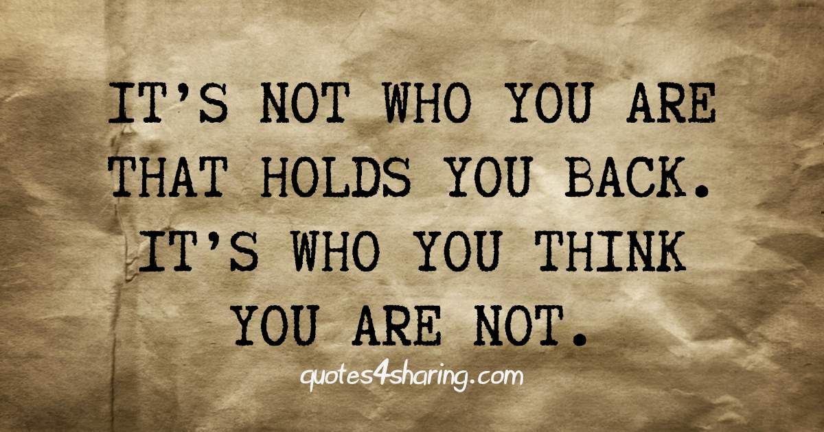 It's not who you are that holds you back, it's who you think you are not.