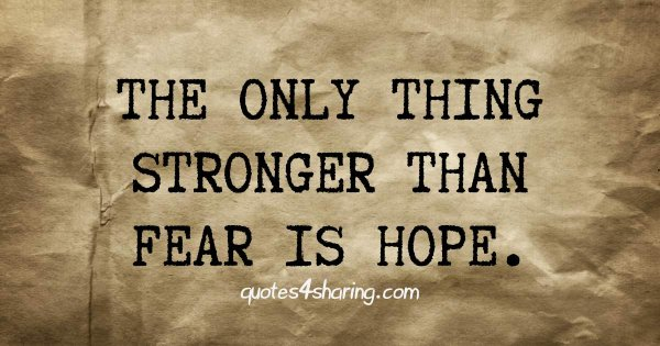 The only thing stronger than fear is hope.