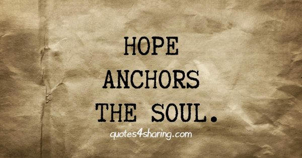 Hope anchors the soul.
