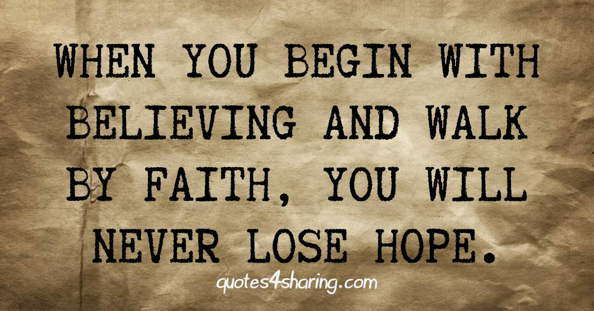 When you begin with believing and walk by faith, you will never lose hope.