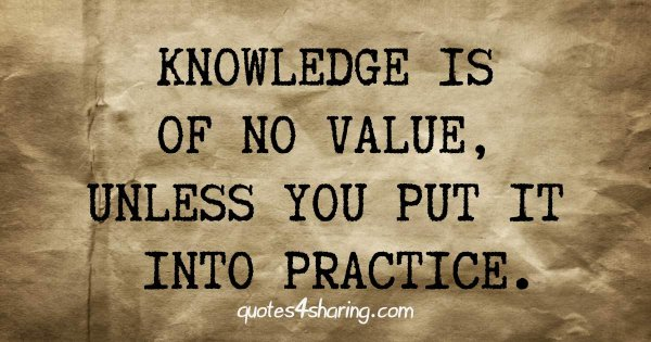 Knowledge is of no value, unless you put it into practice.