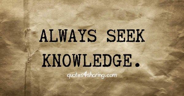 Always seek knowledge.