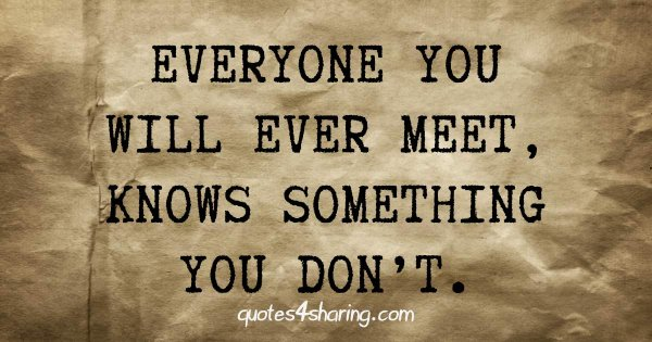 Everyone you will ever meet, knows something you don't.