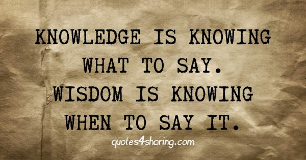 Knowledge is knowing what to say. Wisdom is knowing when to say it.