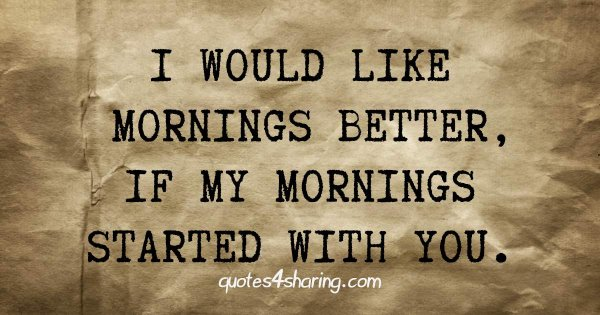 I would like mornings better, if my mornings started with you.
