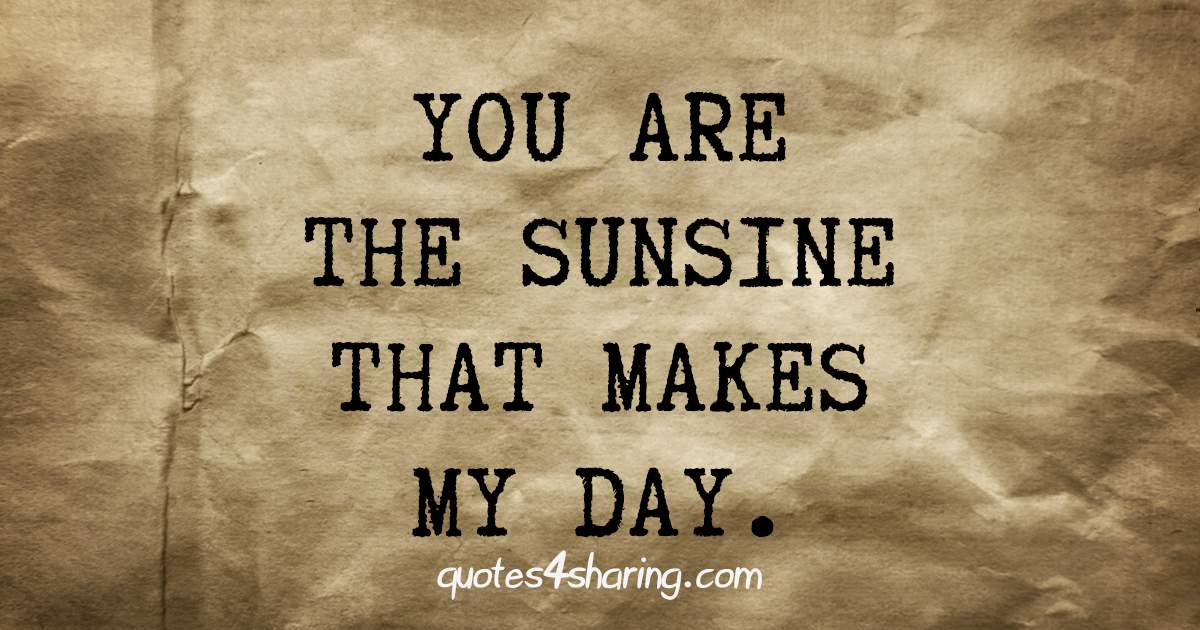 You are the sunsine that makes my day.