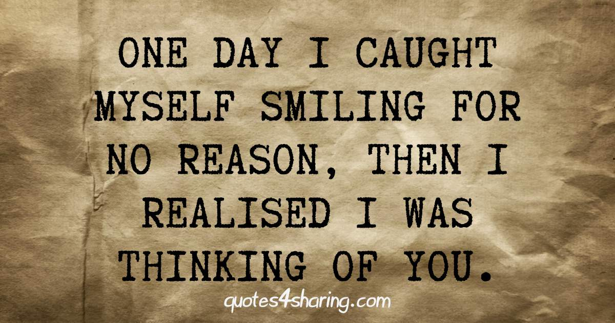 One day I caught myself smiling for no reason, then I realised I was thinking of you.