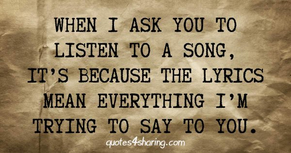 When I ask you to listen to a song, it's because the lyrics mean everything I'm trying to say to you.