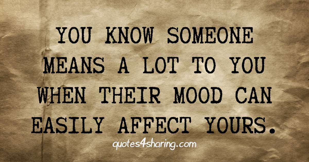 You know someone means a lot to you, when their mood can easily affect yours.