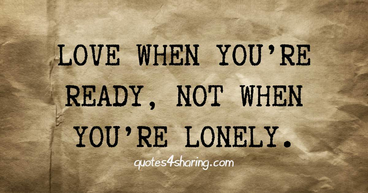 Love when you're ready, not when you're lonely.