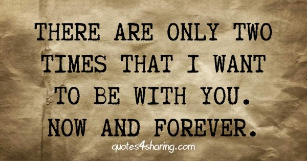 There are only two times that I want to be with you. Now and forever.