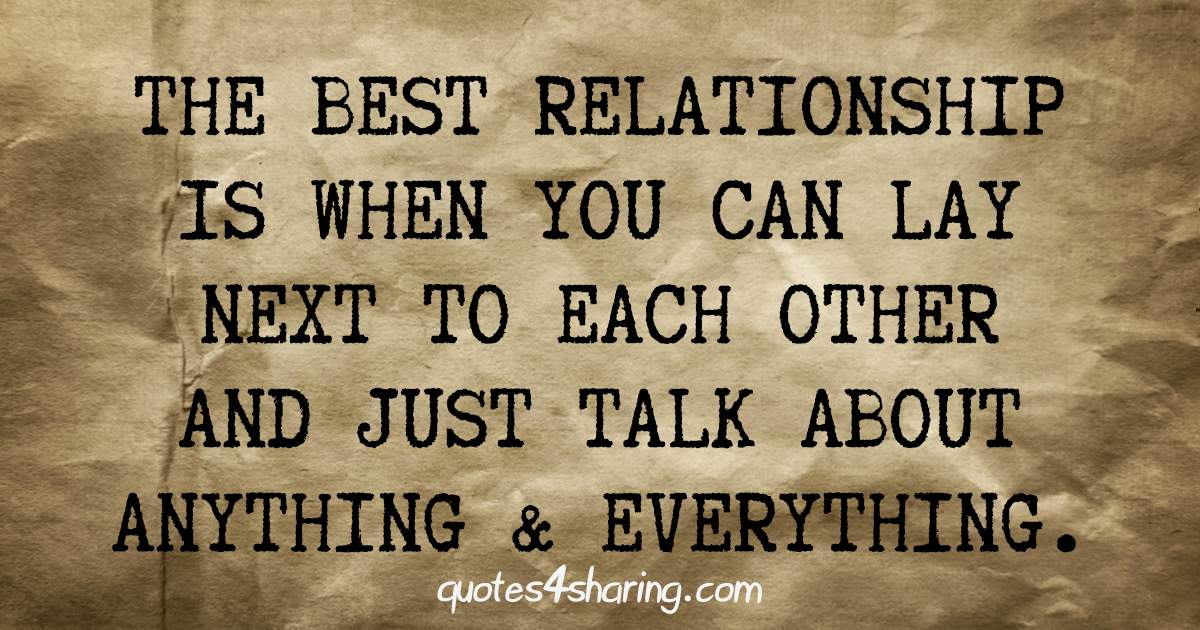 The best relationship is when you can lay next to each other and just talk about anything and everything.