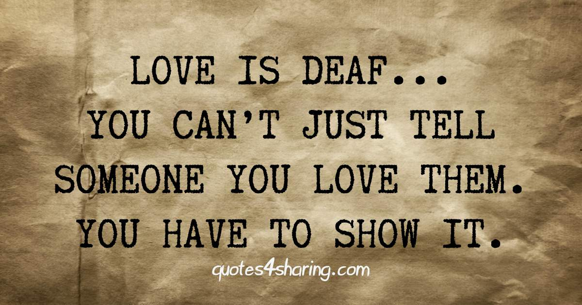 Love is deaf... You can't just tell someone you love them. You have to show it.