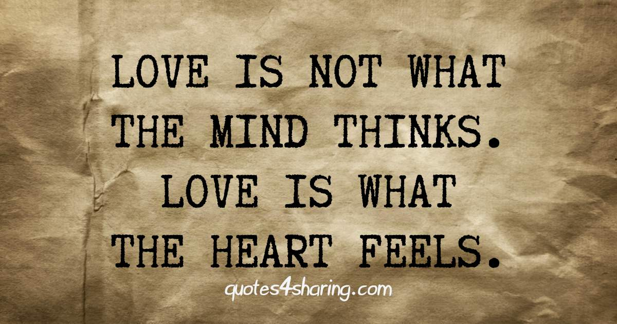 Love is not what the mind thinks. Love is what the heart feels.
