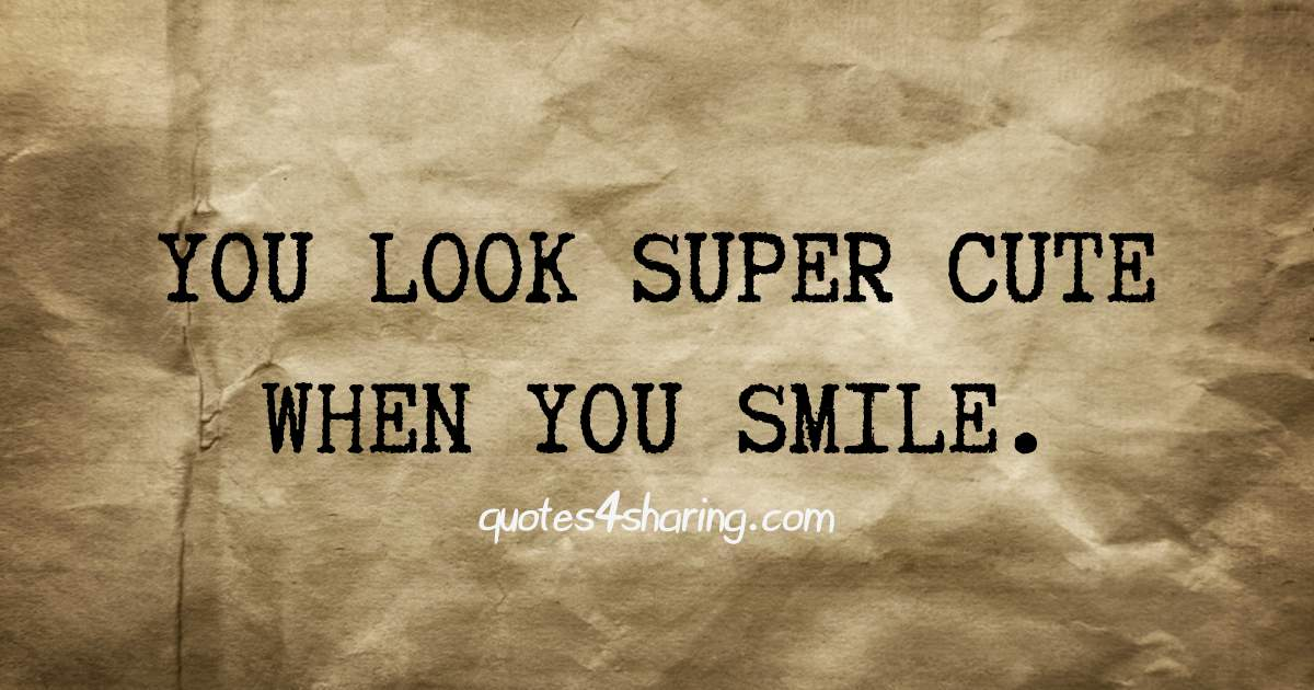 You look super cute when you smile.