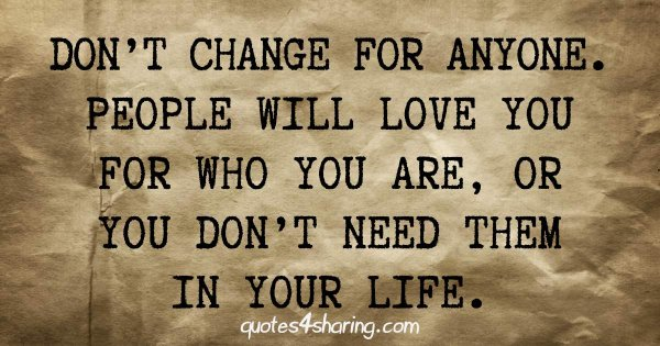 Don't change for anyone. People will love you for who you are, or you don't need them in your life.