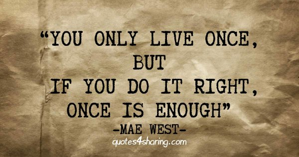 You only live once, but if you do it right, once is enough - Mae West