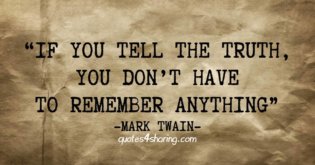"If you tell the truth, you don't have to remember anything"" - Mark Twain"