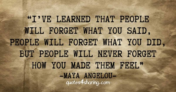 I've learned that people will forget what you said, people will forget what you did, but people will never forget how you made them feel - Maya Angelou