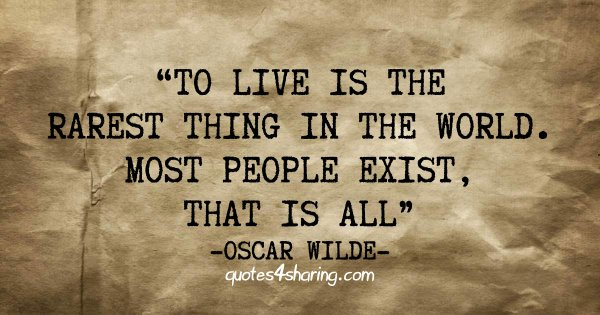 To live is the rarest thing in the world. Most people exist, that is all - Oscar Wilde