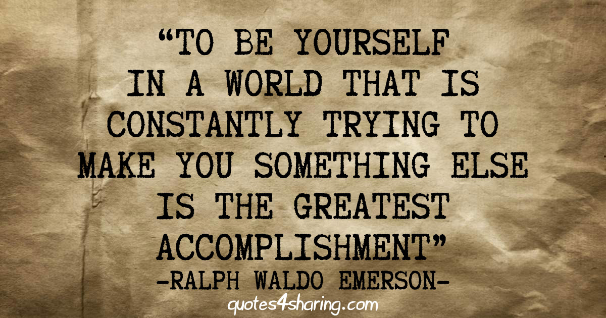 To be yourself in a world that is constantly trying to make you something else is the greatest accomplishment - Ralph Waldo Emerson