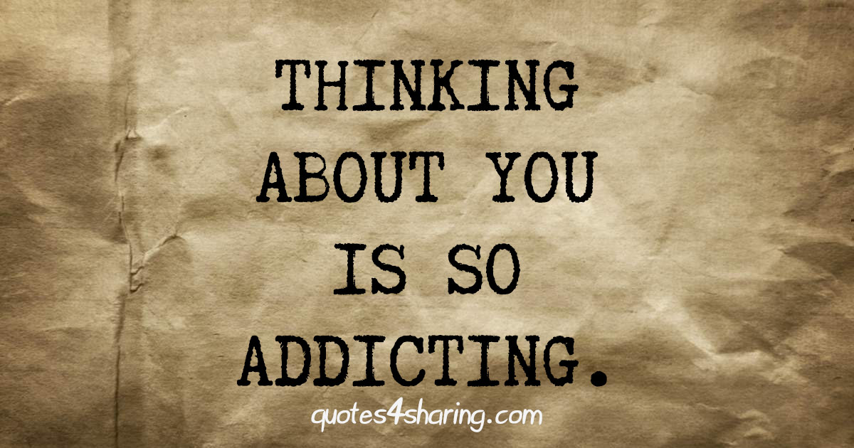 Thinking about you is so addicting.